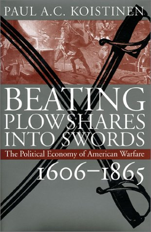 Beating Plowshares Into Swords the Political Economy of American Warfare 1606-1865: Koistinen, Paul...