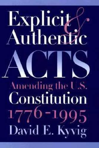 Explicit and Authentic Acts: Amending the U.S. Constitution, 1776-1995: Kyvig, David E.