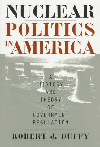 Nuclear Politics in America: A History and Theory of Government Regulation (Studies in Government &...