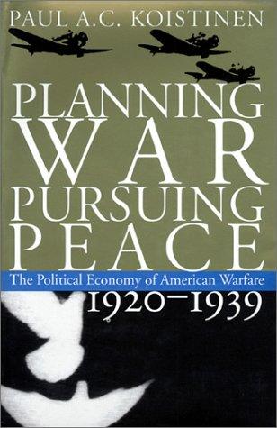 Planning War, Pursuing Peace: The Political Economy of American Warfare, 1920-1939: Koistinen, Paul...