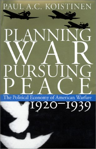 9780700608904: Planning War, Pursuing Peace: The Political Economy of American Warfare, 1920-1939
