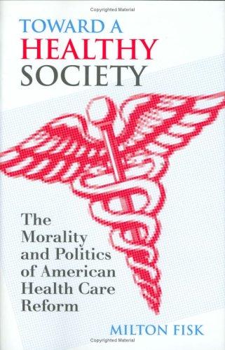 Toward a Healthy Society: The Morality and Politics of American Health Care Reform (Hardback): ...