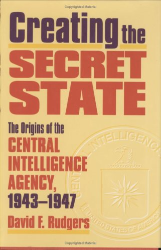 9780700610242: Creating the Secret State: The Origins of the Central Intelligence Agency, 1943-1947