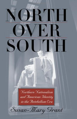 North Over South: Northern Nationalism and American Identity in the Antebellum Era: Grant, ...