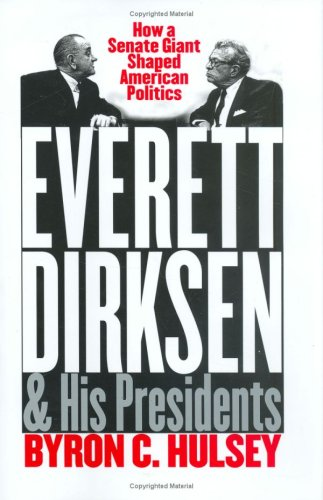 Everett Dirksen and His Presidents: How a Senate Giant Shaped American Politics (Hardback): Byron C...