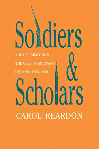 Soldiers and Scholars: The U.S. Army and the Uses of Military History, 1865-1920 (Modern War ...