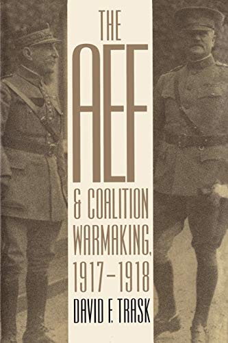 THE AEF AND COALITION WARMAKING, 1917-1918 (MODERN WAR STUDIES)