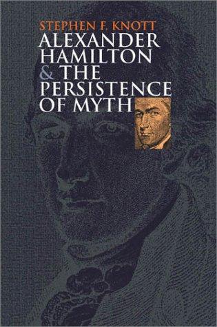Alexander Hamilton and the Persistence of Myth: Knott, Stephen F.