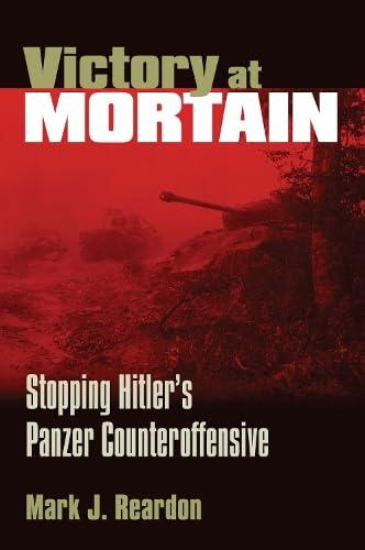 Victory at Mortain: Stopping Hitlers Panzer Counteroffensive: Reardon, Mark J.