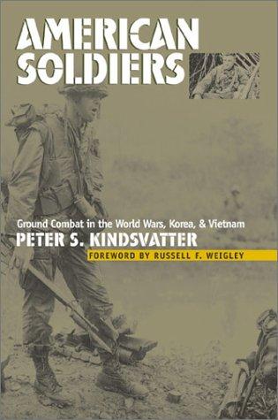American soldiers : ground combat in the World Wars , Korea , and Vietnam.: Kindsvatter, Peter S.