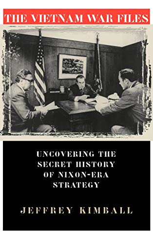 THE VIETNAM WAR FILES: Uncovering the Secret History of Nixon - Era Strategy: KIMBALL, Jeffrey
