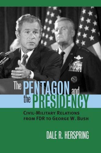9780700613557: The Pentagon and the Presidency: Civil-Military Relations from FDR to George W. Bush (Modern War Studies)