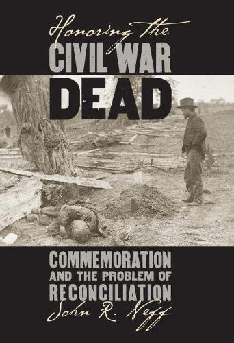 Honoring the Civil War Dead: Commemoration and the Problem of Reconciliation (Modern War Studies)