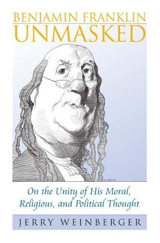 Benjamin Franklin Unmasked: On the Unity of His Moral, Religious, and Political Thought (American ...
