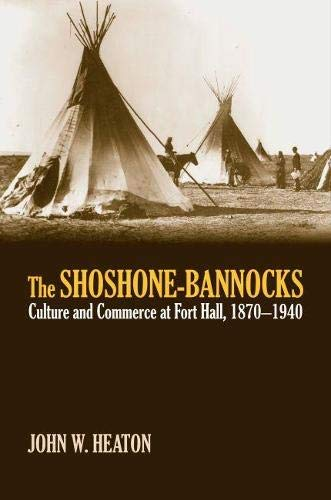 The Shoshone-Bannocks: Culture and Commerce at Fort Hall, 1870-1940 (Hardback): John W. Heaton
