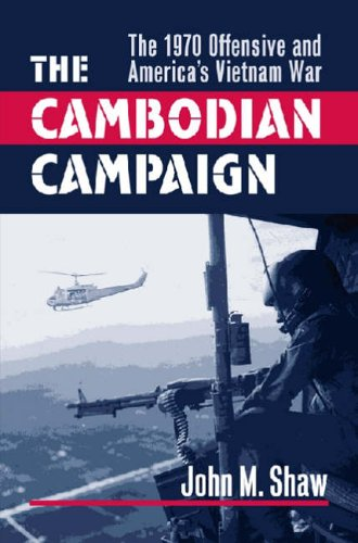 The Cambodian Campaign: The 1970 Offensive and America's Vietnam War: Shaw, John M.