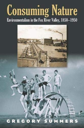 Consuming Nature: Environmentalism in the Fox River Valley, 1850-1950: Gregory Summers