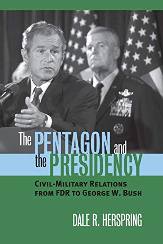 9780700614912: The Pentagon and the Presidency: Civil-Military Relations From FDR to George W. Bush (Modern War Studies)