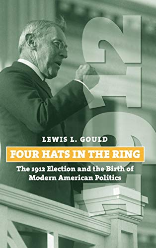 9780700615643: Four Hats in the Ring: The 1912 Election and the Birth of Modern American Politics