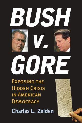 Bush V. Gore: Exposing The Hidden Crisis In American Democracy.: Zelden, Charles L.