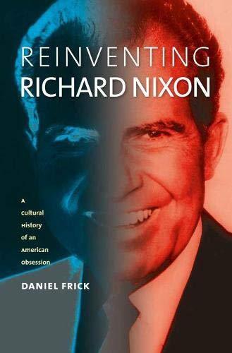 Reinventing Richard Nixon: A Cultural History of an American Obsession (Hardback): Daniel Frick