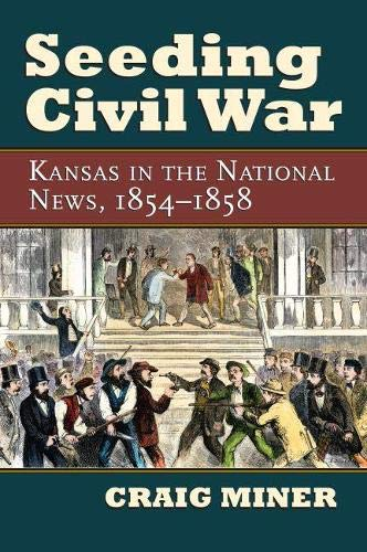 Seeding Civil War: Kansas in the National News, 1854-1858: Miner, Craig
