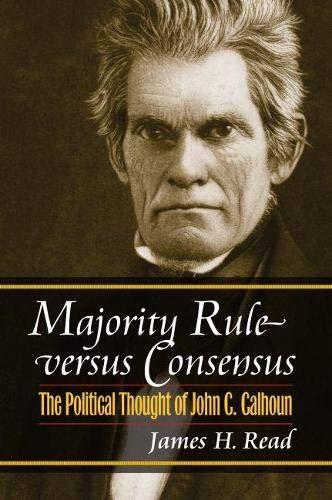 Majority Rule versus Consensus: The Political Thought of John C. Calhoun (American Political ...