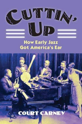 Cuttin' Up: How Early Jazz Got America's Ear.: Carney, Court.