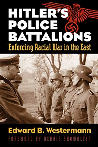 Hitlers Police Battalions: Enforcing Racial War in the East: Edward B. Westermann