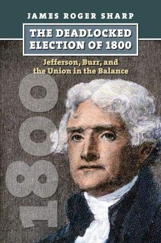 The Deadlocked Election Of 1800: Jefferson, Burr, And The Union In The Balance.: Sharp, James Roger...