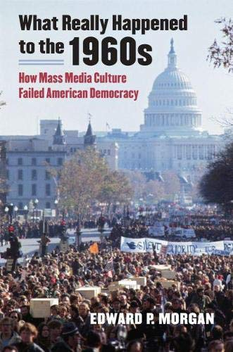 What Really Happened to the 1960s: How Mass Media Culture Failed American Democracy: Edward P. ...