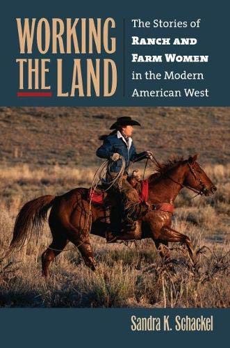 Working the Land: The Stories of Ranch and Farm Women in the Modern American West: Schackel, Sandra...