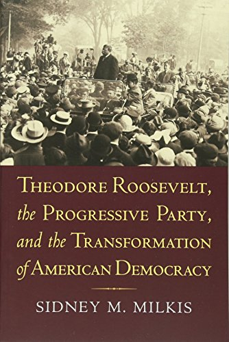 9780700618170: Theodore Roosevelt, the Progressive Party, and the Transformation of American Democracy (American Political Thought)