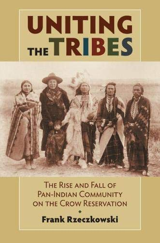 9780700618514: Uniting the Tribes: The Rise and Fall of Pan-Indian Community on the Crow Reservation