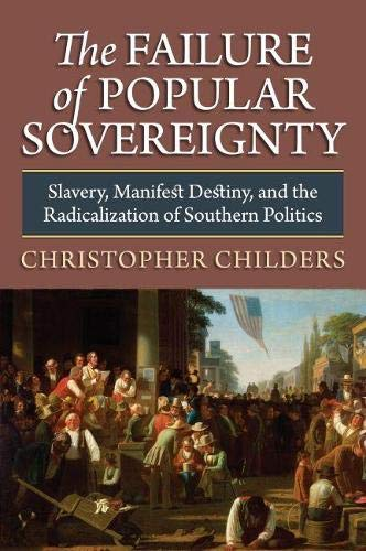 The Failure of Popular Sovereignty: Slavery, Manifest Destiny, and the Radicalization of Southern ...