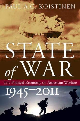 State Of War: The Political Economy Of American Warfare, 1945-2011.: Koistinen, Paul A. C.