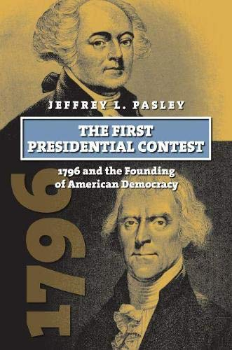 First Presidential Contest : 1796 and the Founding of American Democracy : (American Presidential ...