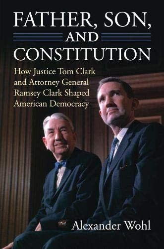 Father, Son, And Constitution: How Justice Tom Clark And Attorney General Ramsey Clark Shaped ...