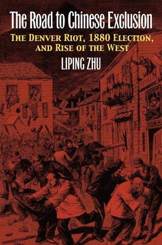 The Road To Chinese Exclusion: The Denver Riot, 1880 Election, And Rise Of The West.: Zhu, Liping.