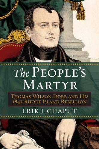The People's Martyr: Thomas Wilson Dorr And His 1842 Rhode Island Rebellion.: Chapuy, Erik J.
