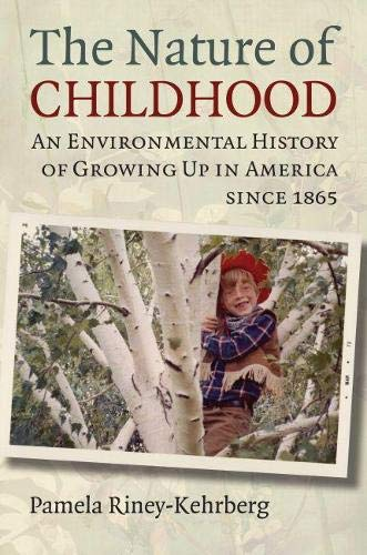 The Nature of Childhood: An Environmental History of Growing Up in America since 1865: ...