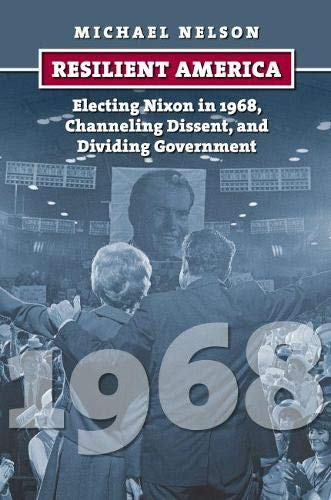 9780700619634: Resilient America: Electing Nixon in 1968, Channeling Dissent, and Dividing Government (American Presidential Elections)