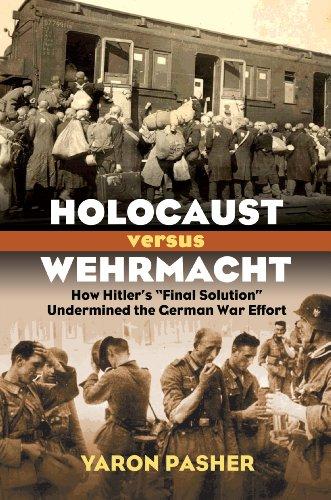 Holocaust versus Wehrmacht: How Hitler's Final Solution Undermined the German War Effort (...