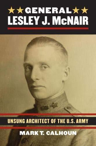 General Lesley J. McNair: Unsung Architect of the U.S. Army: Mark T. Calhoun