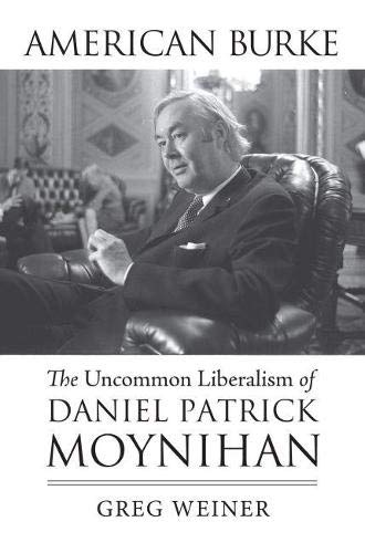 American Burke: The Uncommon Liberalism of Daniel Patrick Moynihan (American Political Thought): ...
