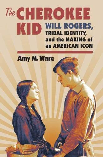 The Cherokee Kid: Will Rogers, Tribal Identity, and the Making of an American Icon (Hardcover): Amy...