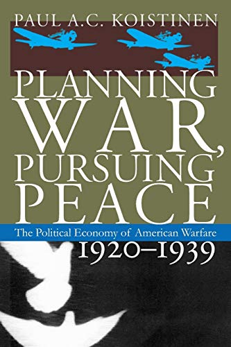 9780700621156: Planning War, Pursuing Peace: The Political Economy of American Warfare, 1920-1939 (Modern War Studies)