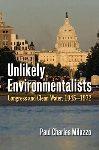 Unlikely Environmentalists: Congress and Clean Water, 1955-1972 (Paperback): Paul Charles Milazzo
