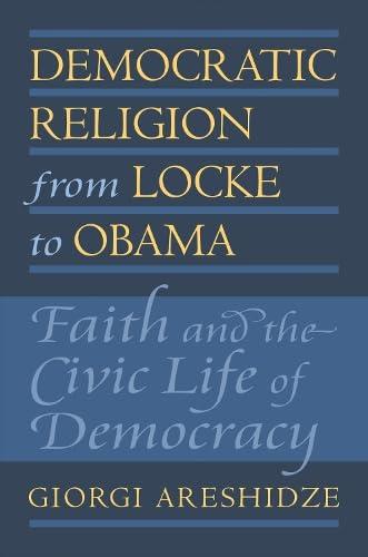 Democratic Religion from Locke to Obama: Faith and the Civic Life of Democracy (Hardcover): Giorgi ...