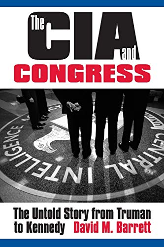 The CIA and Congress: The Untold Story from Truman to Kennedy: David M. Barrett